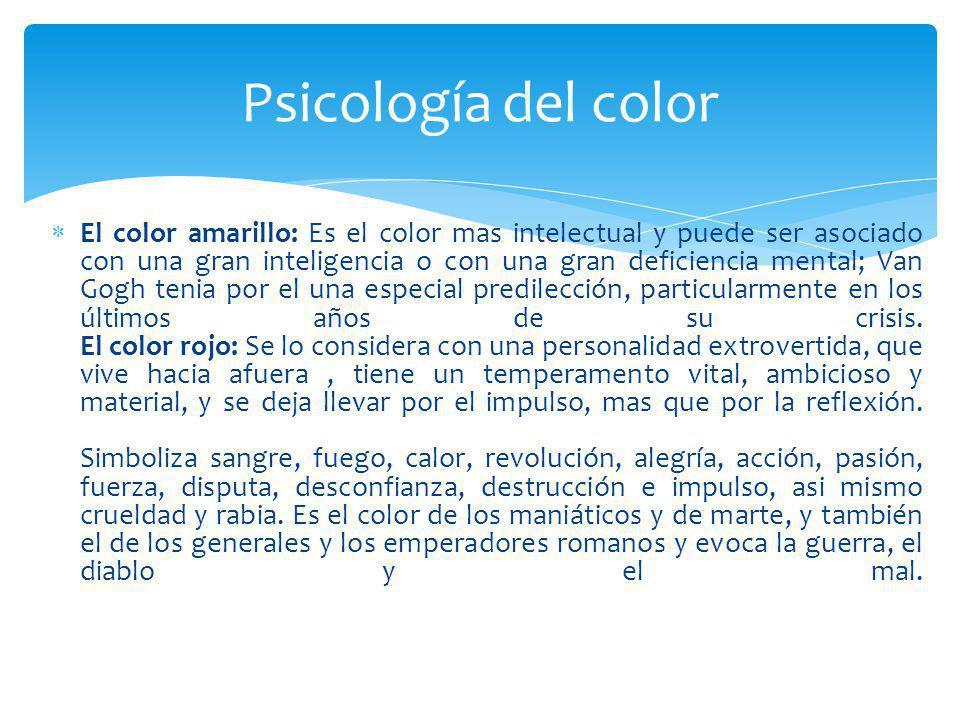 El color amarillo: Es el color mas intelectual y puede ser asociado con una gran inteligencia o con una gran deficiencia mental; Van Gogh tenia por el