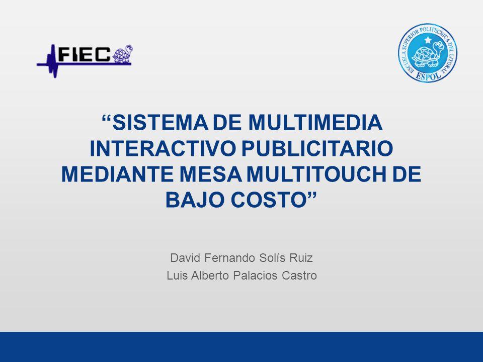 SISTEMA DE MULTIMEDIA INTERACTIVO PUBLICITARIO MEDIANTE MESA MULTITOUCH DE BAJO COSTO David Fernando Solís Ruiz Luis Alberto Palacios Castro