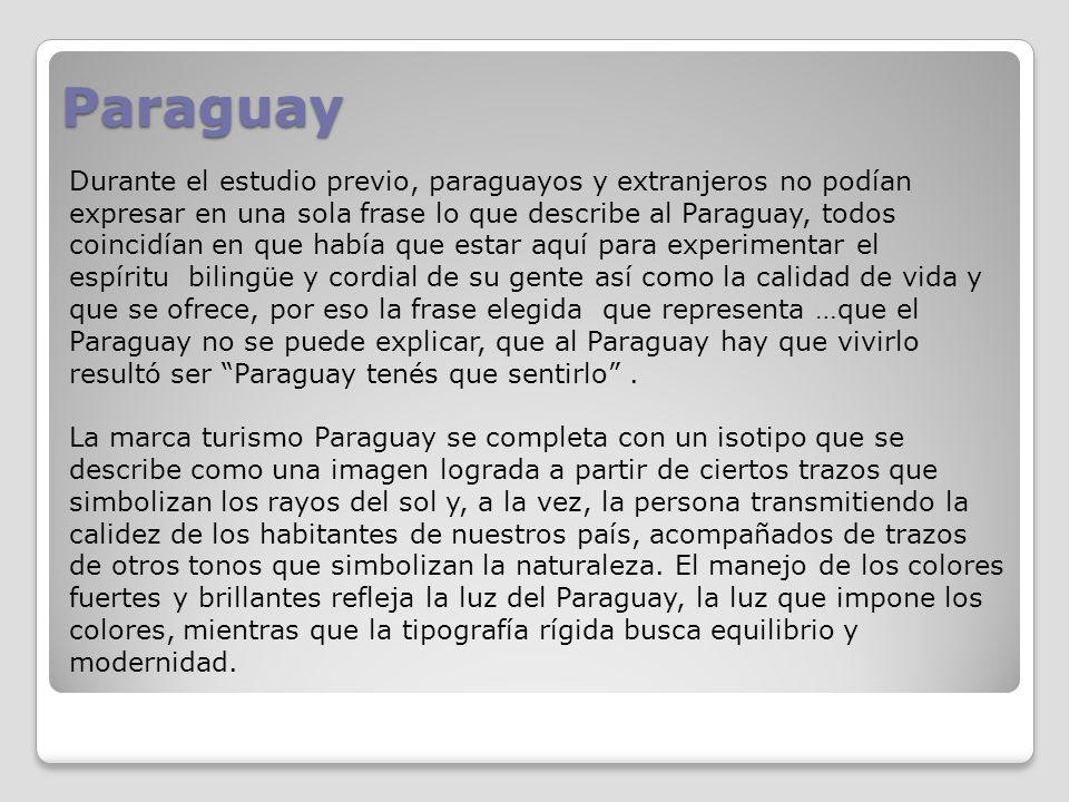 Paraguay Durante el estudio previo, paraguayos y extranjeros no podían expresar en una sola frase lo que describe al Paraguay, todos coincidían en que había que estar aquí para experimentar el espíritu bilingüe y cordial de su gente así como la calidad de vida y que se ofrece, por eso la frase elegida que representa …que el Paraguay no se puede explicar, que al Paraguay hay que vivirlo resultó ser Paraguay tenés que sentirlo.