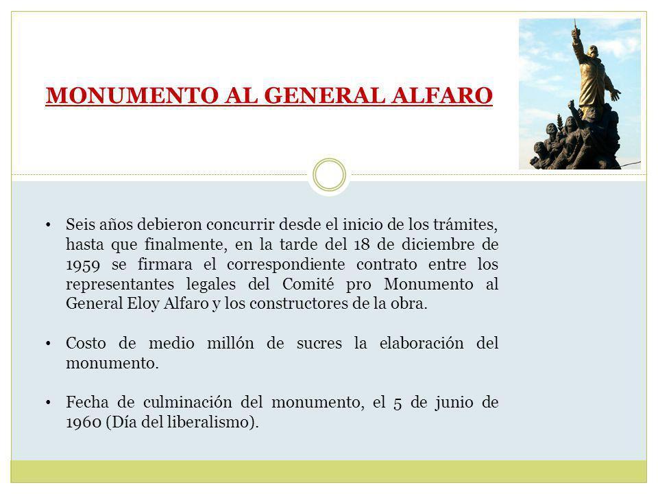 MONUMENTO AL GENERAL ALFARO Seis años debieron concurrir desde el inicio de los trámites, hasta que finalmente, en la tarde del 18 de diciembre de 1959 se firmara el correspondiente contrato entre los representantes legales del Comité pro Monumento al General Eloy Alfaro y los constructores de la obra.