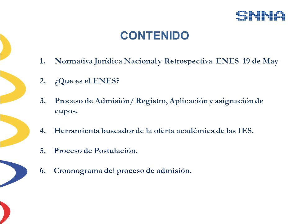 CONTENIDO 1.Normativa Jurídica Nacional y Retrospectiva ENES 19 de May 2.¿Que es el ENES? 3.Proceso de Admisión/ Registro, Aplicación y asignación de