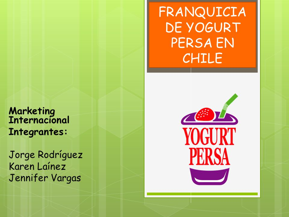 FRANQUICIA DE YOGURT PERSA EN CHILE Marketing Internacional Integrantes: Jorge Rodríguez Karen Laínez Jennifer Vargas