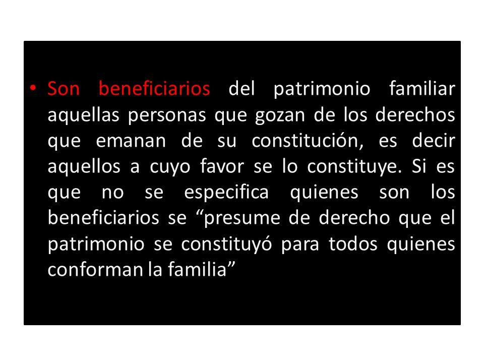 Son beneficiarios Son beneficiarios del patrimonio familiar aquellas personas que gozan de los derechos que emanan de su constitución, es decir aquell