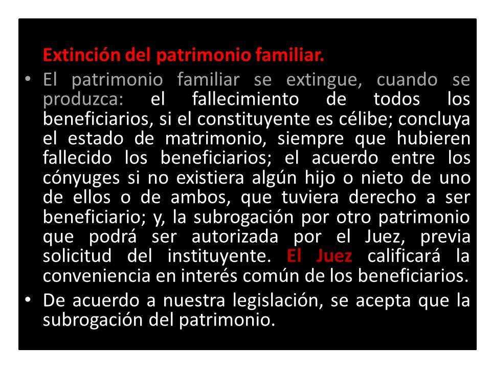 Extinción del patrimonio familiar. El patrimonio familiar se extingue, cuando se produzca: El Juez El patrimonio familiar se extingue, cuando se produ