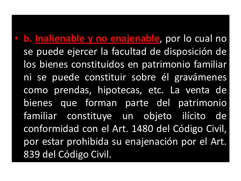 b. Inalienable y no enajenable, por lo cual no se puede ejercer la facultad de disposición de los bienes constituidos en patrimonio familiar ni se pue