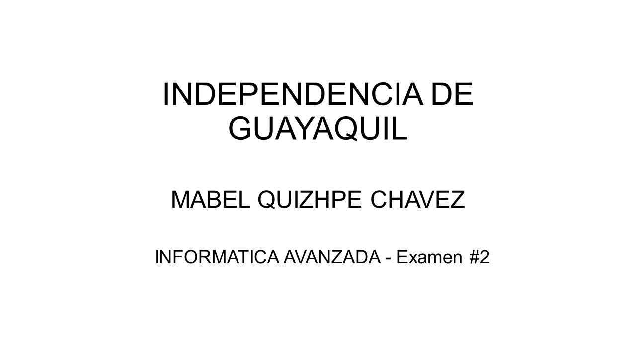 INDEPENDENCIA DE GUAYAQUIL MABEL QUIZHPE CHAVEZ INFORMATICA AVANZADA - Examen #2