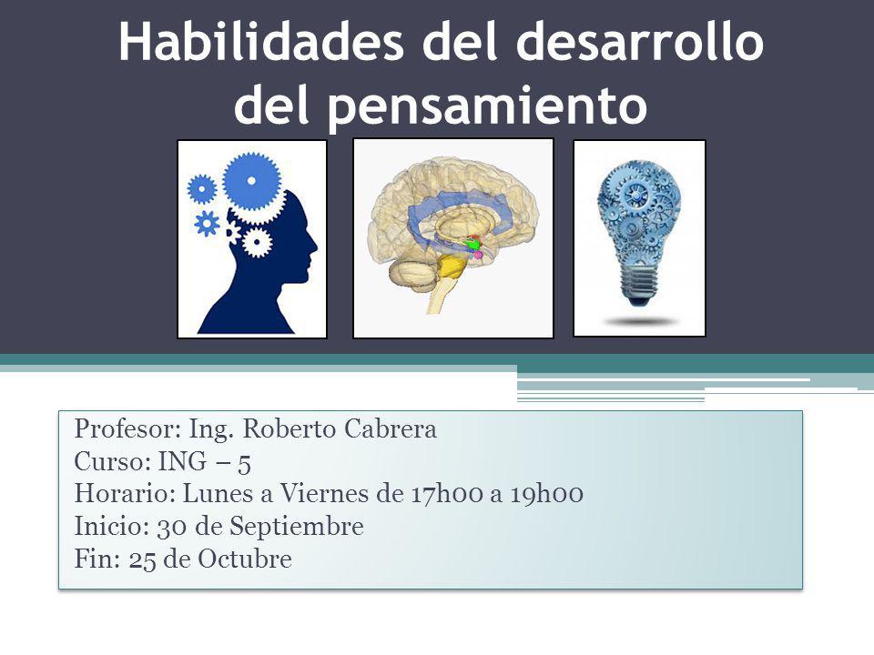 Habilidades del desarrollo del pensamiento Profesor: Ing. Roberto Cabrera Curso: ING – 5 Horario: Lunes a Viernes de 17h00 a 19h00 Inicio: 30 de Septi