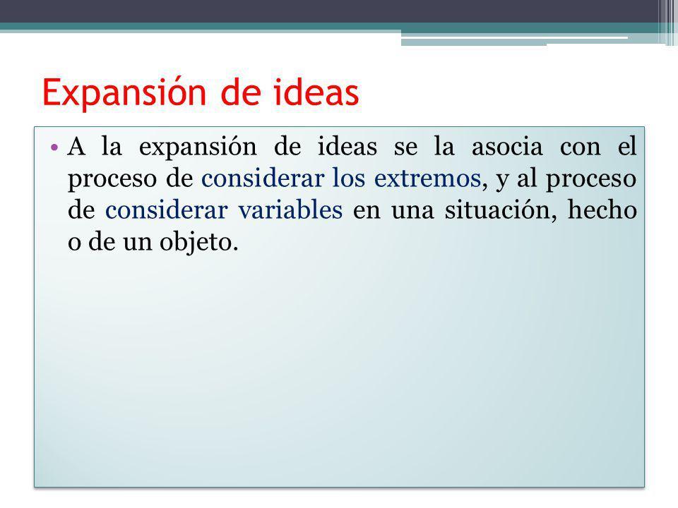 Expansión de ideas A la expansión de ideas se la asocia con el proceso de considerar los extremos, y al proceso de considerar variables en una situaci