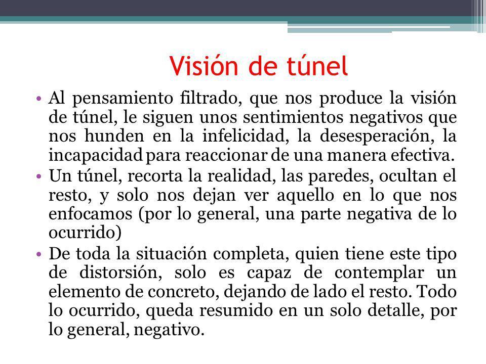 Visión de túnel Al pensamiento filtrado, que nos produce la visión de túnel, le siguen unos sentimientos negativos que nos hunden en la infelicidad, l