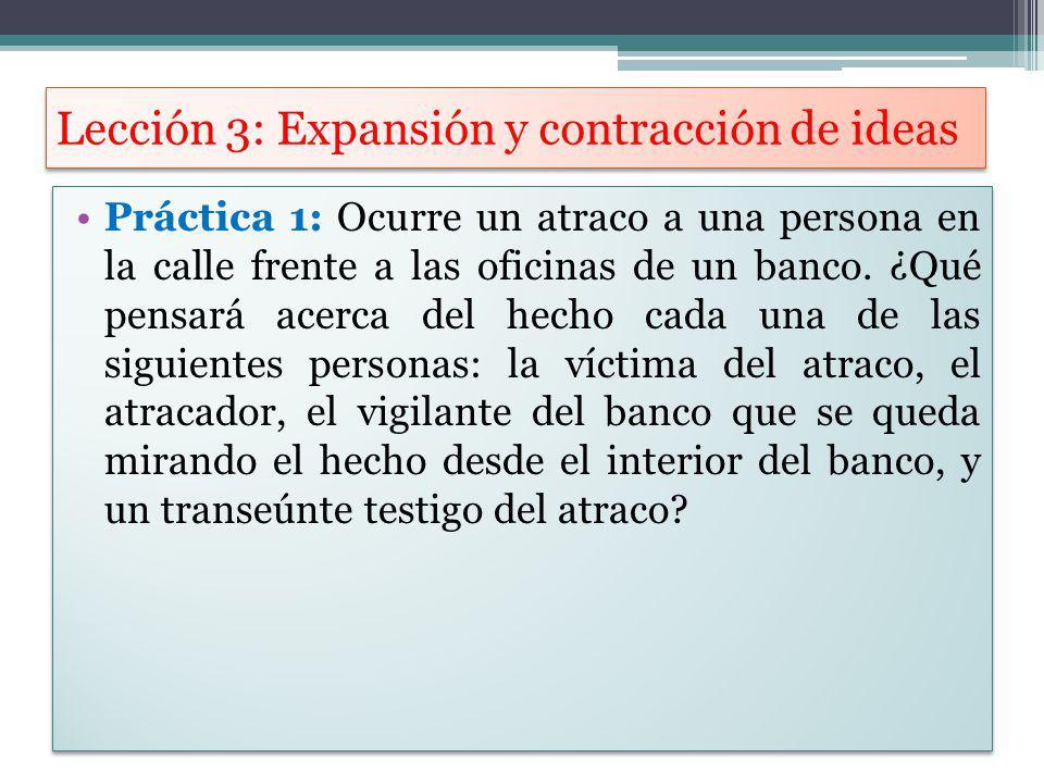 Lección 3: Expansión y contracción de ideas Práctica 1: Ocurre un atraco a una persona en la calle frente a las oficinas de un banco. ¿Qué pensará ace