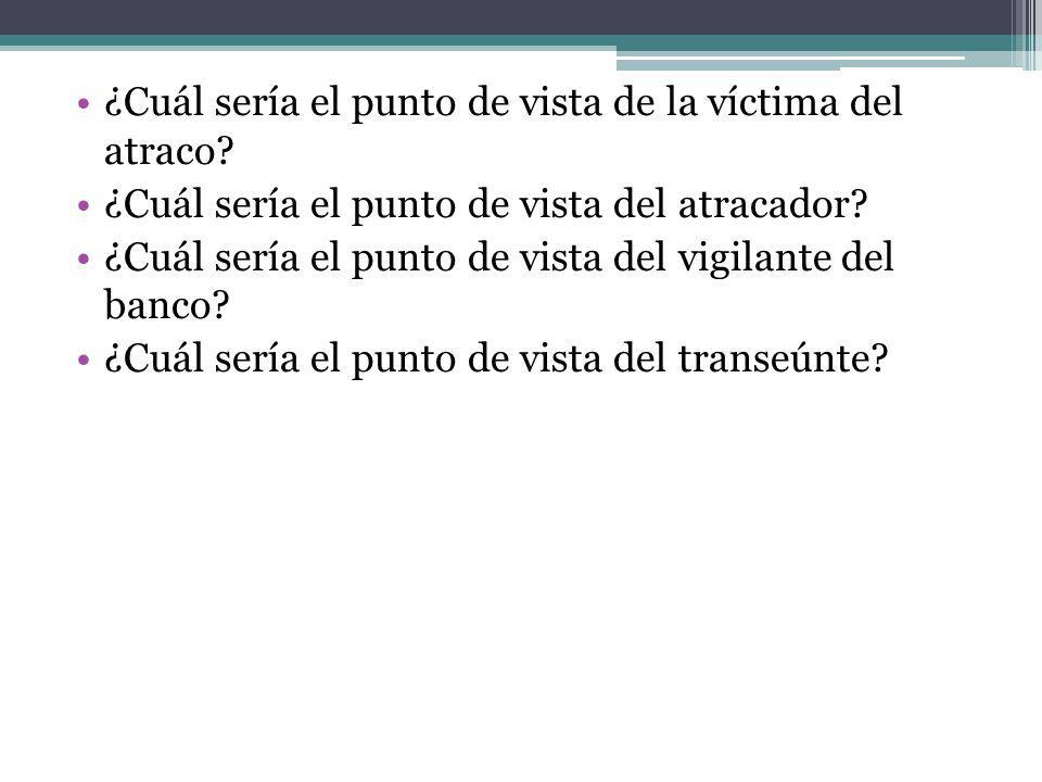 ¿Cuál sería el punto de vista de la víctima del atraco? ¿Cuál sería el punto de vista del atracador? ¿Cuál sería el punto de vista del vigilante del b