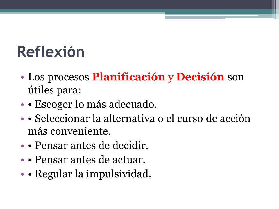 Reflexión Los procesos Planificación y Decisión son útiles para: Escoger lo más adecuado. Seleccionar la alternativa o el curso de acción más convenie