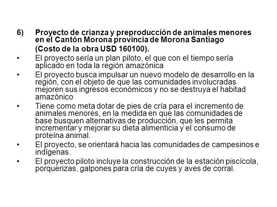6)Proyecto de crianza y preproducción de animales menores en el Cantón Morona provincia de Morona Santiago (Costo de la obra USD 160100). El proyecto