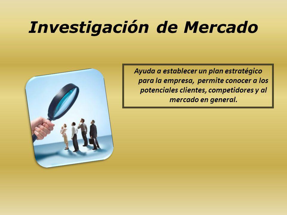 Investigación de Mercado Ayuda a establecer un plan estratégico para la empresa, permite conocer a los potenciales clientes, competidores y al mercado