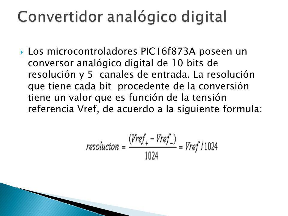 Los microcontroladores PIC16f873A poseen un conversor analógico digital de 10 bits de resolución y 5 canales de entrada. La resolución que tiene cada