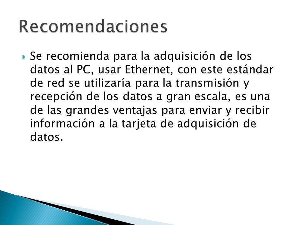 Se recomienda para la adquisición de los datos al PC, usar Ethernet, con este estándar de red se utilizaría para la transmisión y recepción de los dat