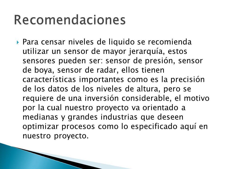 Para censar niveles de liquido se recomienda utilizar un sensor de mayor jerarquía, estos sensores pueden ser: sensor de presión, sensor de boya, sens