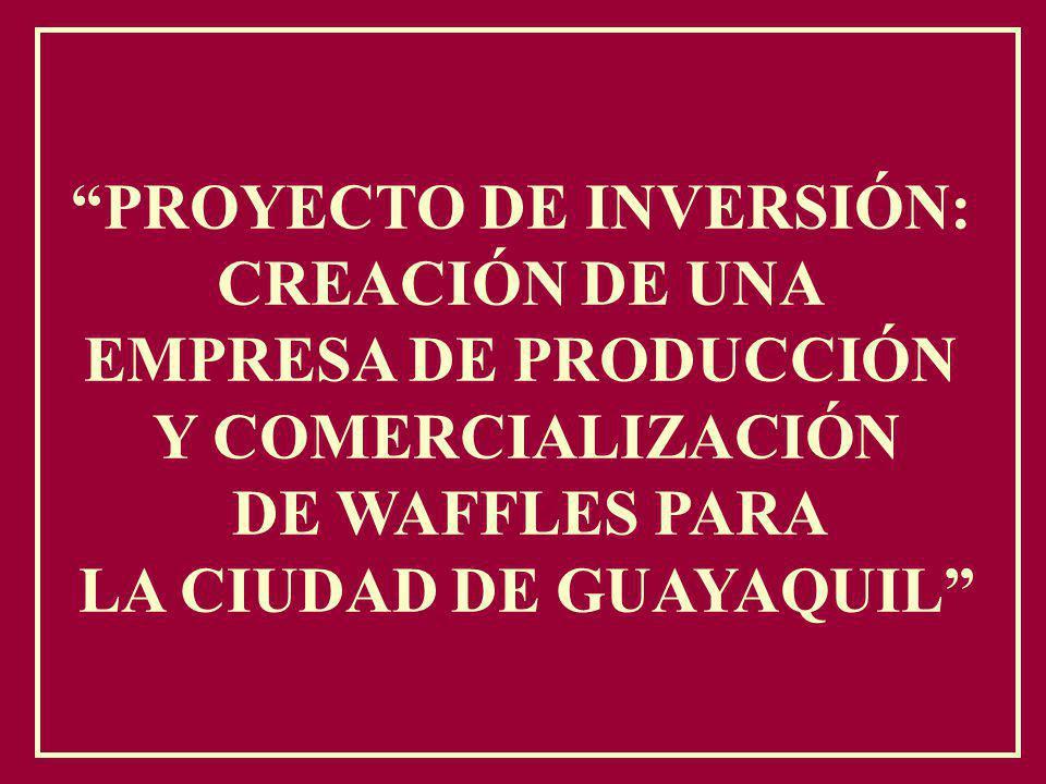PROYECTO DE INVERSIÓN: CREACIÓN DE UNA EMPRESA DE PRODUCCIÓN Y COMERCIALIZACIÓN DE WAFFLES PARA LA CIUDAD DE GUAYAQUIL
