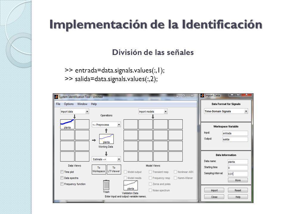 Implementación de la Identificación División de las señales >> entrada=data.signals.values(:,1); >> salida=data.signals.values(:,2);