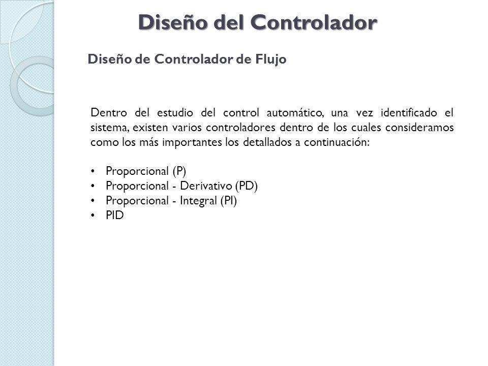 Diseño del Controlador Diseño de Controlador de Flujo Dentro del estudio del control automático, una vez identificado el sistema, existen varios controladores dentro de los cuales consideramos como los más importantes los detallados a continuación: Proporcional (P) Proporcional - Derivativo (PD) Proporcional - Integral (PI) PID