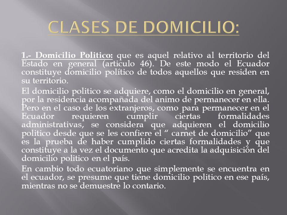 1.- Domicilio Politico: que es aquel relativo al territorio del Estado en general (articulo 46). De este modo el Ecuador constituye domicilio político