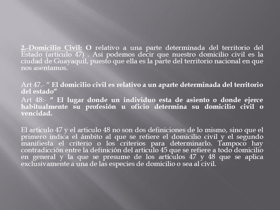 2.-Domicilio Civil: O relativo a una parte determinada del territorio del Estado (articulo 47). Asi podemos decir que nuestro domicilio civil es la ci