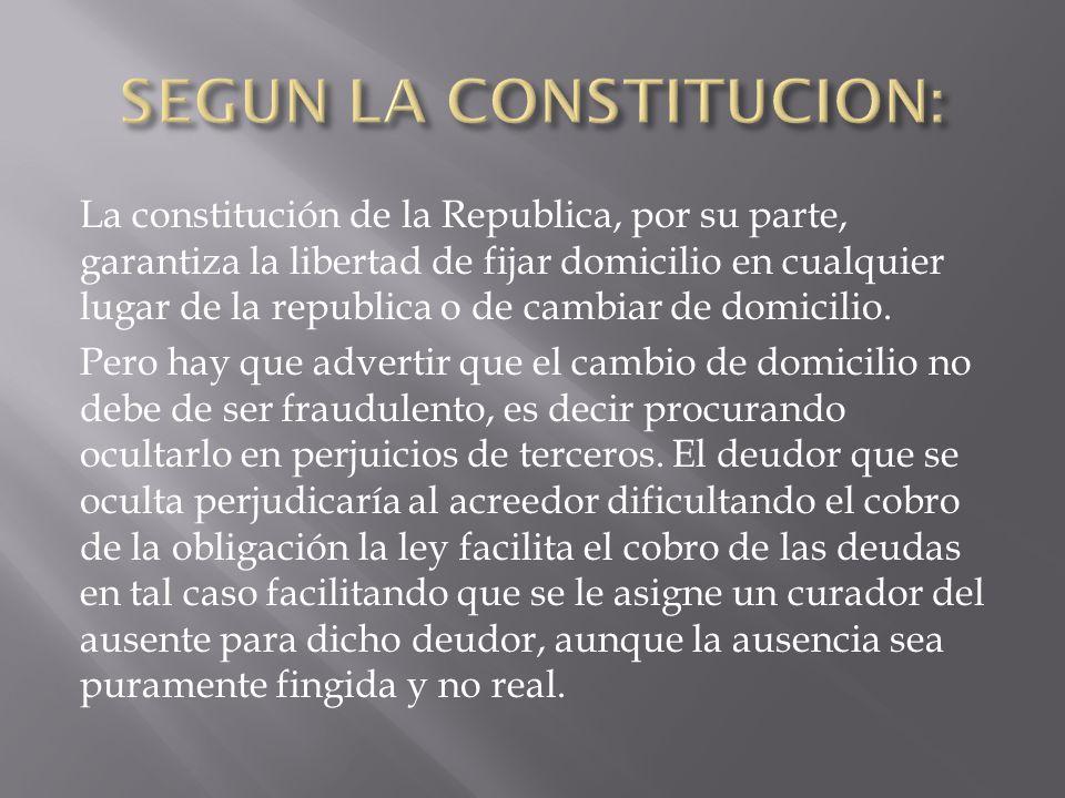 La constitución de la Republica, por su parte, garantiza la libertad de fijar domicilio en cualquier lugar de la republica o de cambiar de domicilio.