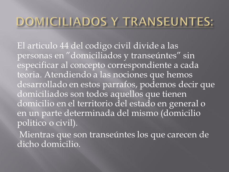 El articulo 44 del codigo civil divide a las personas en domiciliados y transeúntes sin especificar al concepto correspondiente a cada teoria. Atendie