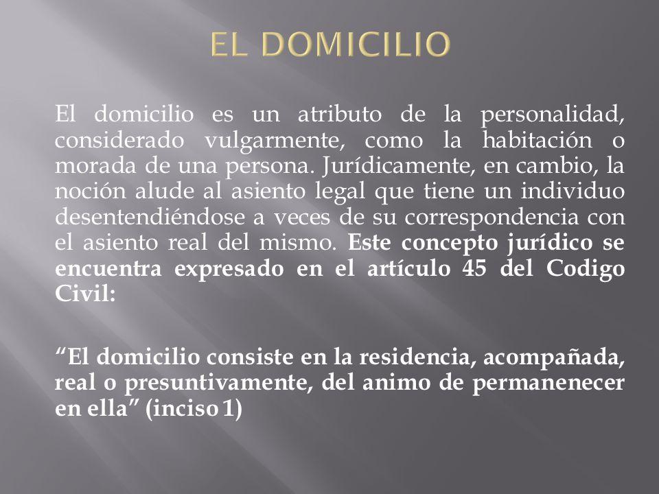 El domicilio es un atributo de la personalidad, considerado vulgarmente, como la habitación o morada de una persona. Jurídicamente, en cambio, la noci