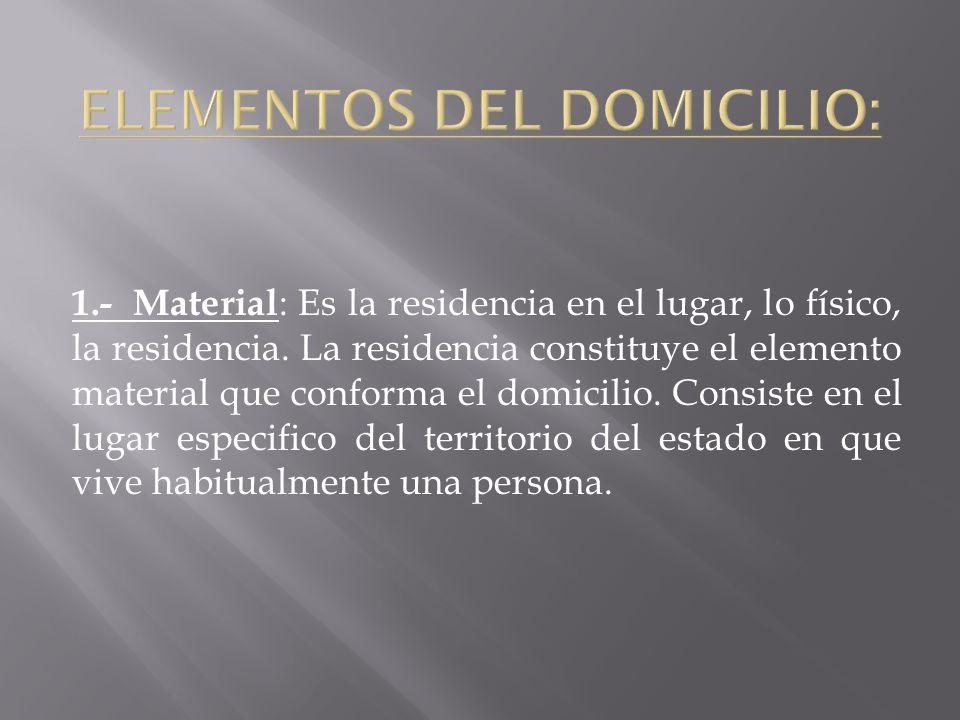 1.- Material : Es la residencia en el lugar, lo físico, la residencia. La residencia constituye el elemento material que conforma el domicilio. Consis