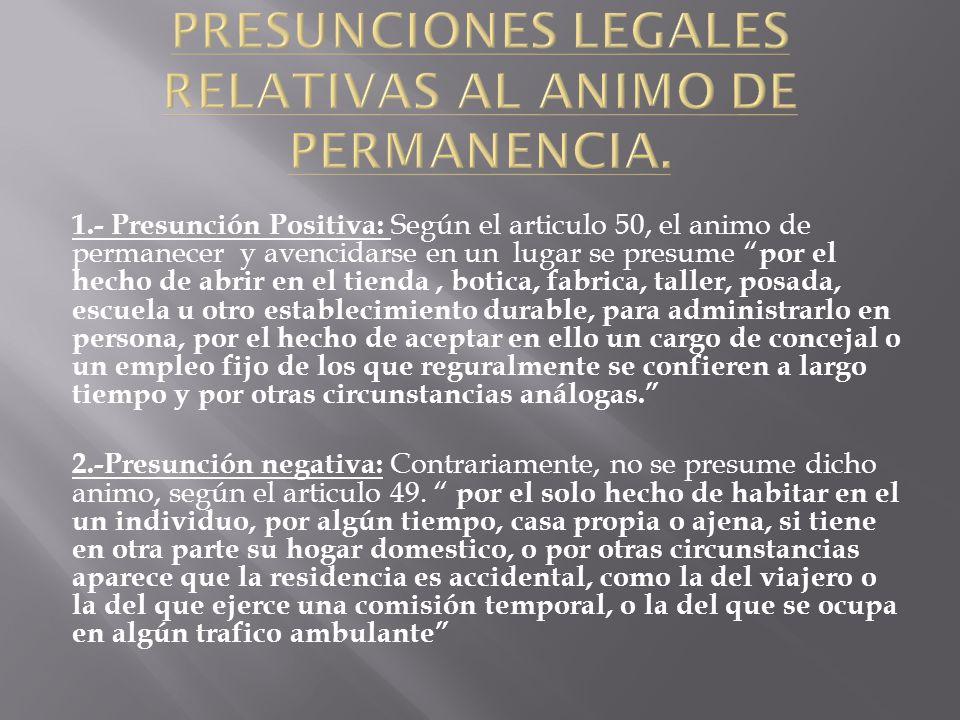 1.- Presunción Positiva: Según el articulo 50, el animo de permanecer y avencidarse en un lugar se presume por el hecho de abrir en el tienda, botica,