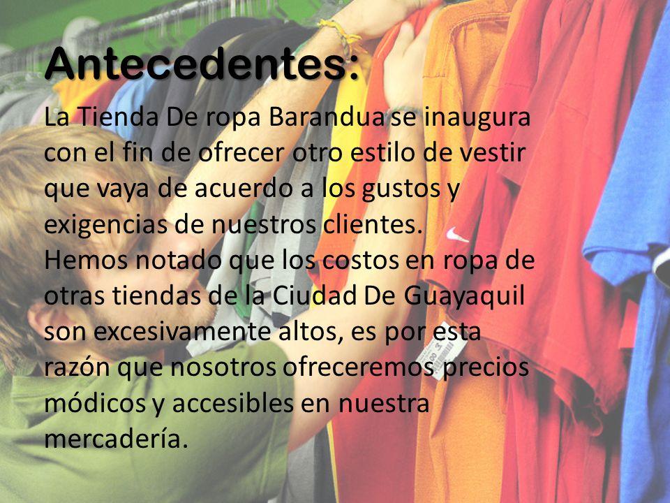 Antecedentes: La Tienda De ropa Barandua se inaugura con el fin de ofrecer otro estilo de vestir que vaya de acuerdo a los gustos y exigencias de nues