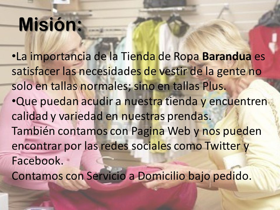 Misión: La importancia de la Tienda de Ropa Barandua es satisfacer las necesidades de vestir de la gente no solo en tallas normales; sino en tallas Pl