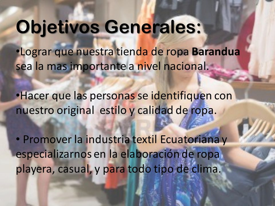 Objetivos Generales: Lograr que nuestra tienda de ropa Barandua sea la mas importante a nivel nacional. Hacer que las personas se identifiquen con nue
