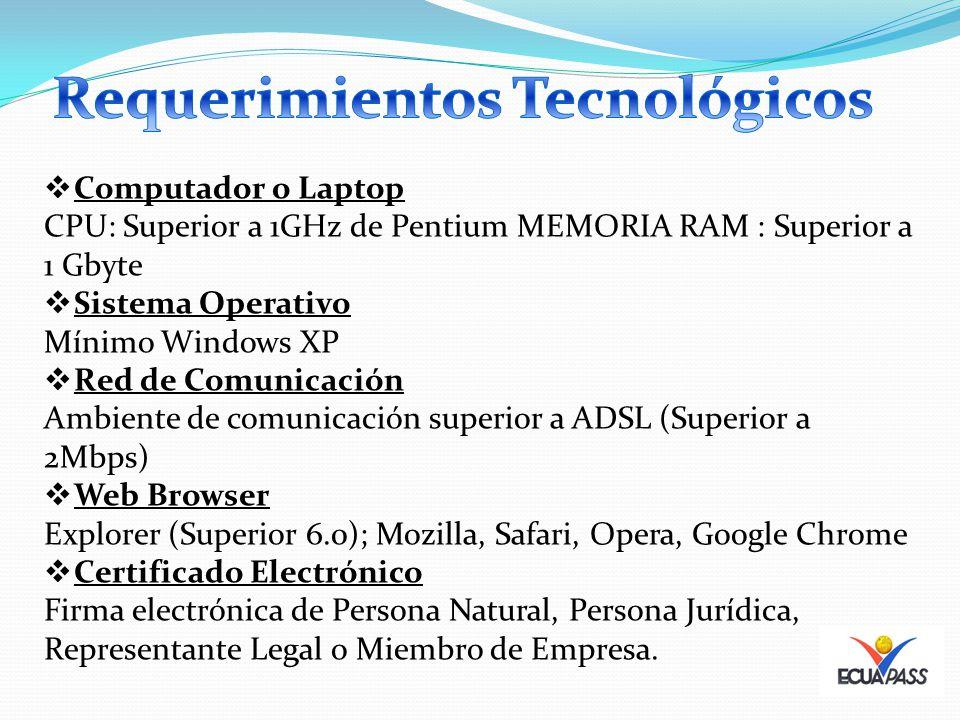 Computador o Laptop CPU: Superior a 1GHz de Pentium MEMORIA RAM : Superior a 1 Gbyte Sistema Operativo Mínimo Windows XP Red de Comunicación Ambiente de comunicación superior a ADSL (Superior a 2Mbps) Web Browser Explorer (Superior 6.0); Mozilla, Safari, Opera, Google Chrome Certificado Electrónico Firma electrónica de Persona Natural, Persona Jurídica, Representante Legal o Miembro de Empresa.