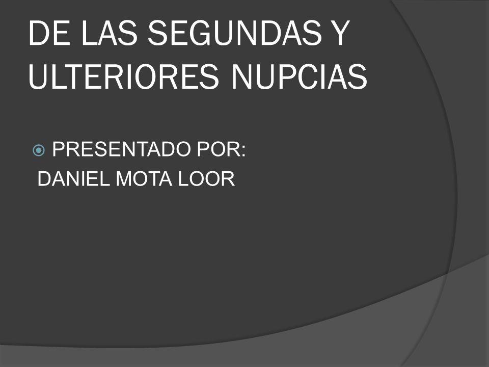 DE LAS SEGUNDAS Y ULTERIORES NUPCIAS PRESENTADO POR: DANIEL MOTA LOOR