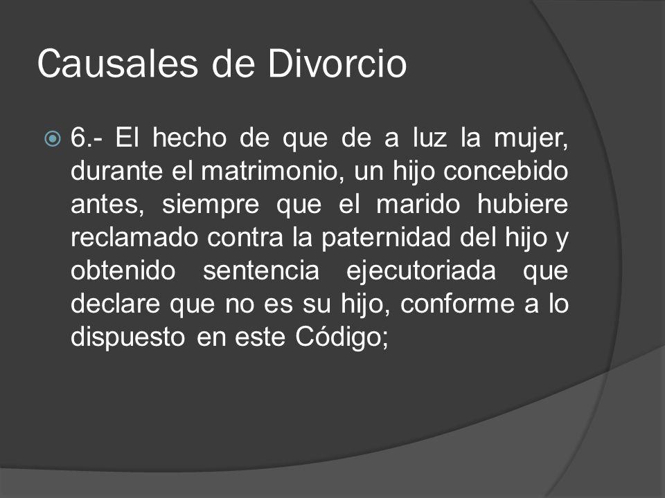 Causales de Divorcio 6.- El hecho de que de a luz la mujer, durante el matrimonio, un hijo concebido antes, siempre que el marido hubiere reclamado co