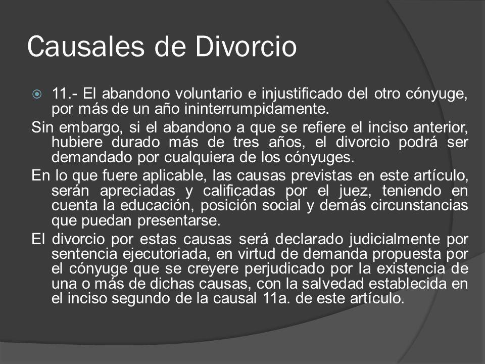 Causales de Divorcio 11.- El abandono voluntario e injustificado del otro cónyuge, por más de un año ininterrumpidamente. Sin embargo, si el abandono