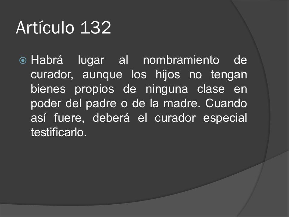 Artículo 132 Habrá lugar al nombramiento de curador, aunque los hijos no tengan bienes propios de ninguna clase en poder del padre o de la madre. Cuan