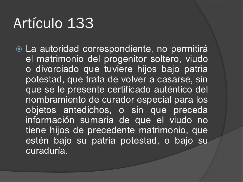 Artículo 133 La autoridad correspondiente, no permitirá el matrimonio del progenitor soltero, viudo o divorciado que tuviere hijos bajo patria potesta