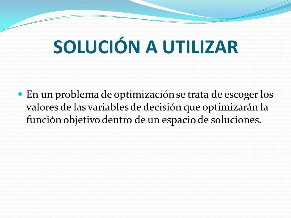 SOLUCIÓN A UTILIZAR En un problema de optimización se trata de escoger los valores de las variables de decisión que optimizarán la función objetivo dentro de un espacio de soluciones.