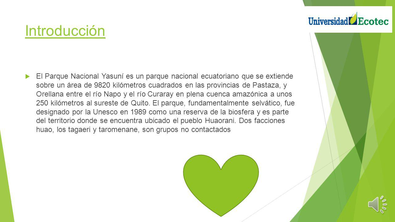 Introducción El Parque Nacional Yasuní es un parque nacional ecuatoriano que se extiende sobre un área de 9820 kilómetros cuadrados en las provincias de Pastaza, y Orellana entre el río Napo y el río Curaray en plena cuenca amazónica a unos 250 kilómetros al sureste de Quito.