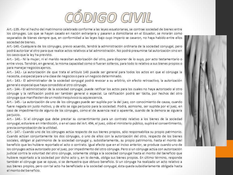 Art.-139.-Por el hecho del matrimonio celebrado conforme a las leyes ecuatorianas, se contrae sociedad de bienes entre los cónyuges. Los que se hayan