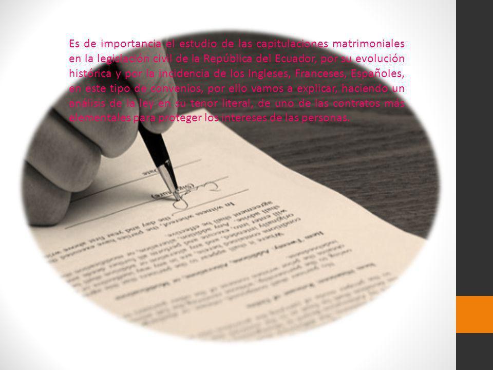 Es de importancia el estudio de las capitulaciones matrimoniales en la legislación civil de la República del Ecuador, por su evolución histórica y por