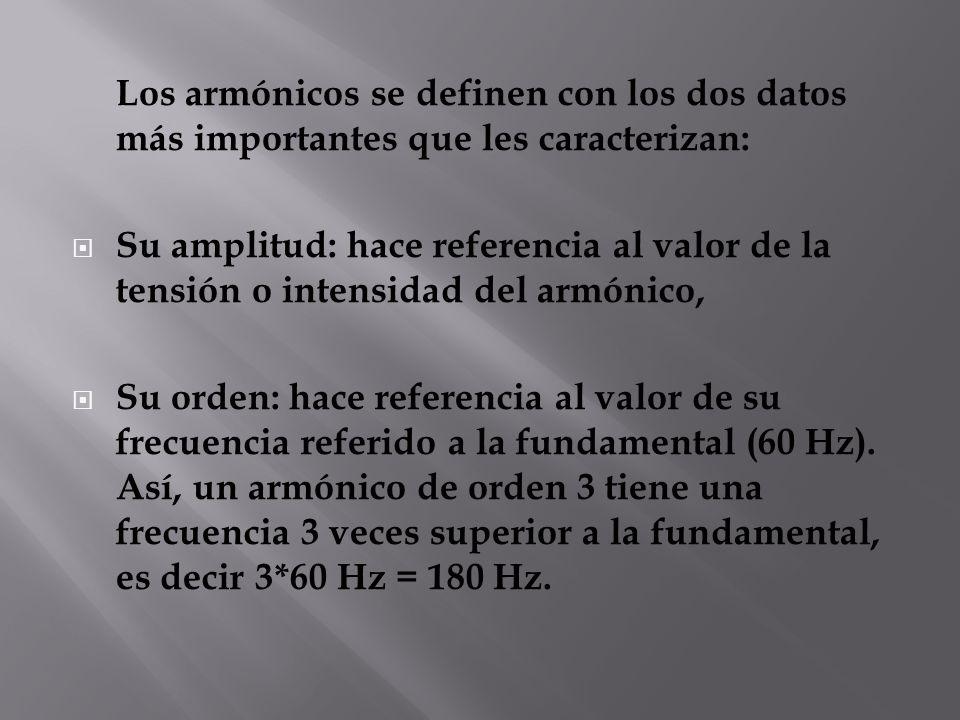 Los armónicos se definen con los dos datos más importantes que les caracterizan: Su amplitud: hace referencia al valor de la tensión o intensidad del