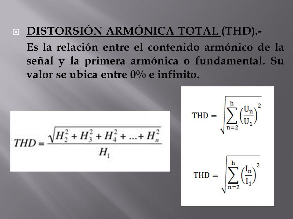 DISTORSIÓN ARMÓNICA TOTAL (THD).- Es la relación entre el contenido armónico de la señal y la primera armónica o fundamental. Su valor se ubica entre