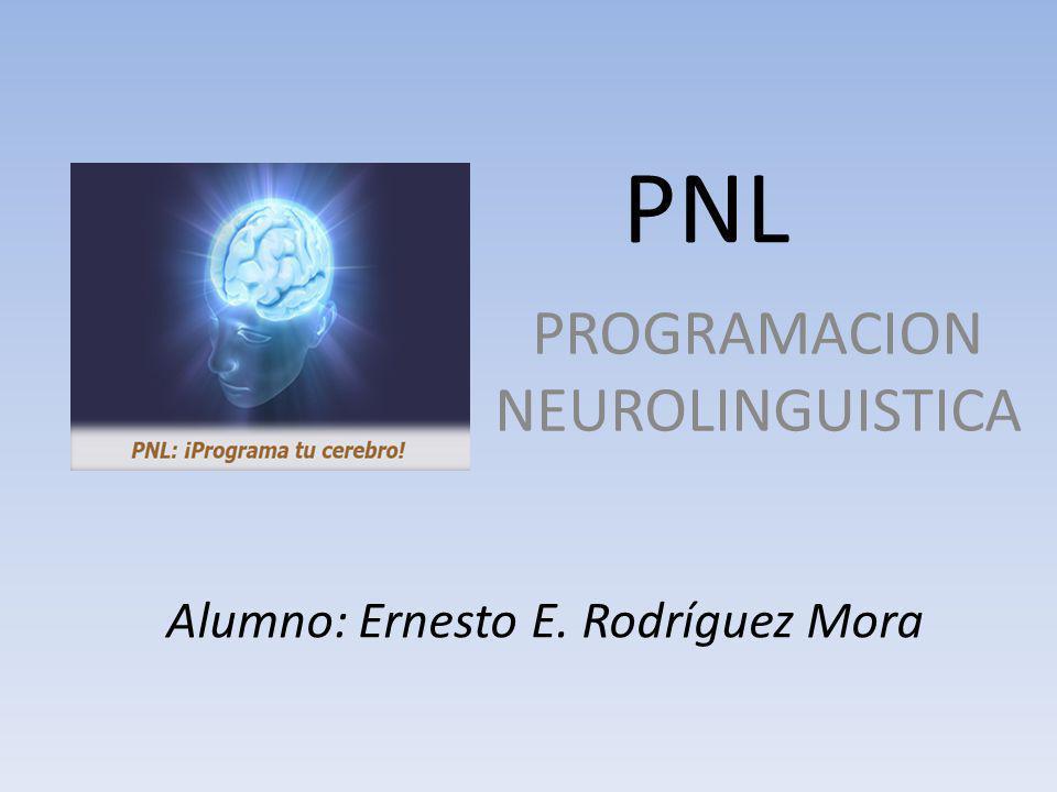 PNL PROGRAMACION NEUROLINGUISTICA Alumno: Ernesto E. Rodríguez Mora