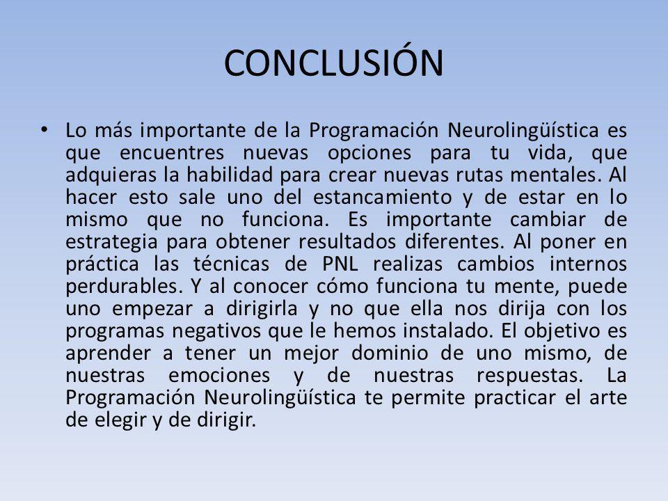 CONCLUSIÓN Lo más importante de la Programación Neurolingüística es que encuentres nuevas opciones para tu vida, que adquieras la habilidad para crear