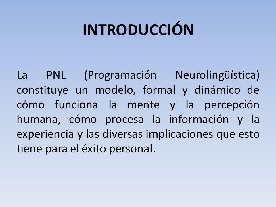 INTRODUCCIÓN La PNL (Programación Neurolingüística) constituye un modelo, formal y dinámico de cómo funciona la mente y la percepción humana, cómo pro