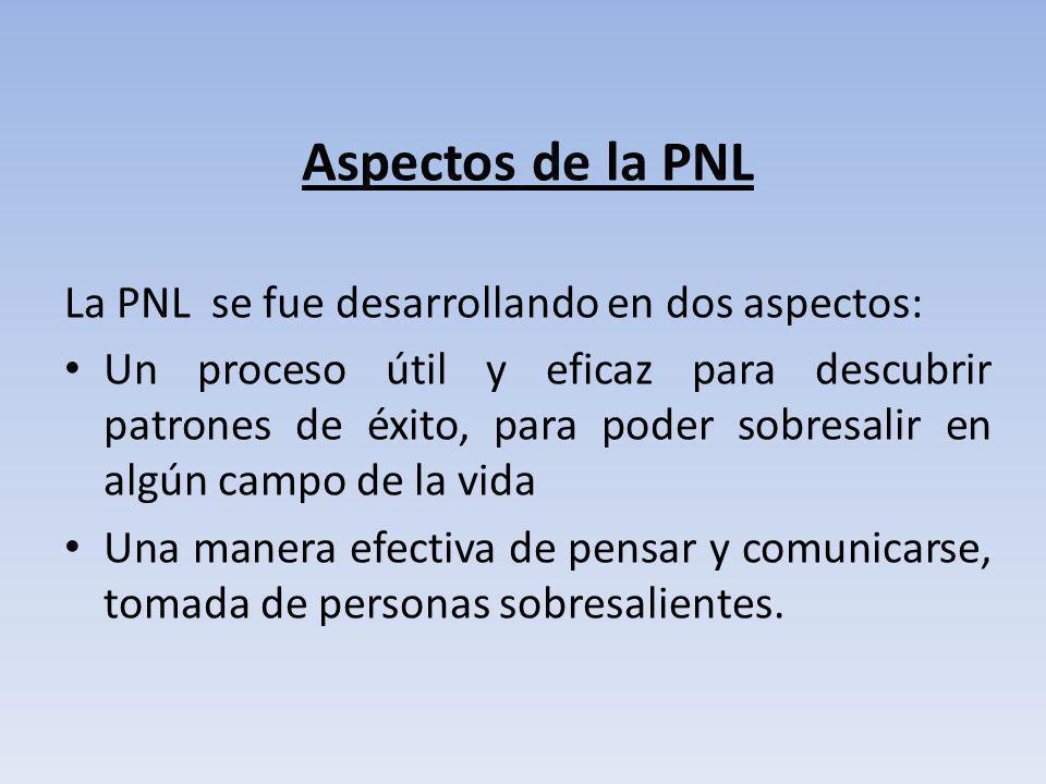 Aspectos de la PNL La PNL se fue desarrollando en dos aspectos: Un proceso útil y eficaz para descubrir patrones de éxito, para poder sobresalir en al